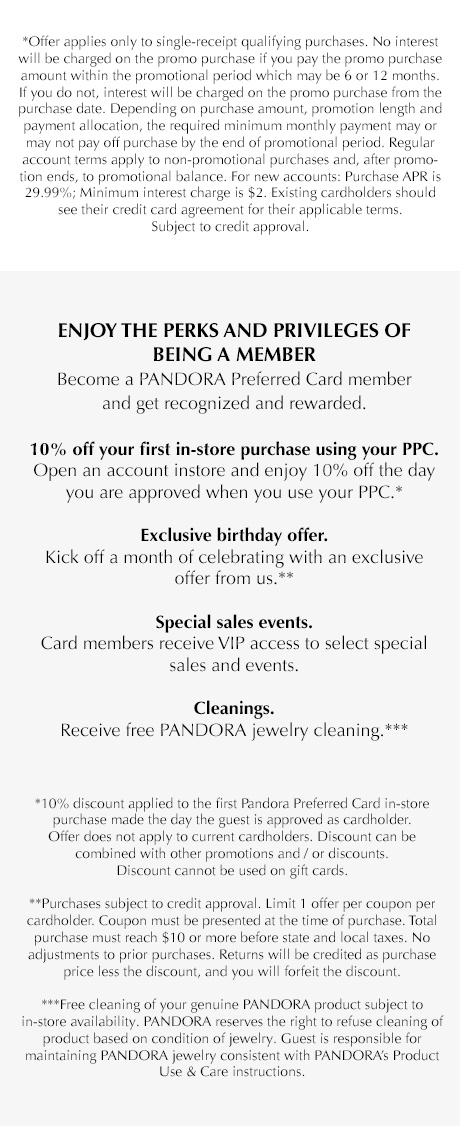 *Offer applies only to single-receipt qualifying purchases. No interest will be charged on the promo purchase if you pay the promo purchase amount within the promotional period which may be 6 or 12 months. If you do not, interest will be charged on the promo purchase from the purchase date. Depending on purchase amount, promotion length and payment allocation, the required minimum monthly payment may or may not pay off purchase by the end of promotional period. Regular account terms apply to non-promotional purchases and, after promotion ends, to promotional balance. For new accounts: Purchase APR is 29.99%; minimum interest charge is $2. Existing cardholders should see their credit card agreement for their applicable terms. Subject to credit approval. Enjoy the perks and privileges of being a member. Become a PANDORA Preferred Card member and get recognized and rewarded. 10% off your first in-store purchase using your PPC. OPen an account and enjoy 10% off the day you are approved when you use your PPC.* Exclusive birthday offer. Kick off a month of celebrating with an exclusive offer from us. Special sales events. Card members receive VIP access to select special sales and events.** Cleanings. Receive free Pandora jewelry cleaning.*** *10% discount applied to the first Pandora preferred card purchase made the day the guest is approved as a cardholder. Offer does not apply to current cardholders. Offer applies to full-price merchandise only except gift sets and gifts with purchase. Discount cannot be combined with other promotions and/or discounts. **Purchases subject to credit approval. Limit 1 offer per coupon per cardholder. Copuon must be presented at the time of purchase. Total purchase must reach $10 or more before state and local taxes. No adjustments to prior purchases. Returns will be credited as purchase price less the discount, and you will forfeit the discount. ***Free cleaning of your genuine Pandora product subject to in-store availability. Pandora reserves the right to refuse cleaning of product based on condition of jewelry. Guest is responsible for maintaining Pandora jewelry consistent with Pandora's Product Use and care instructions.