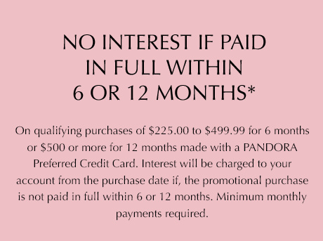No interest if paid in full within 6 or 12 months* on qualifying purchases of $225.00 to $499.99 for 6 months or $500 or more for 12 months made with a Pandora preferred credit card. Interest will be charged to your account from the purchase date if the promotional purchase is not paid in full within 6 or 12 months. Minimum monthly payments required.