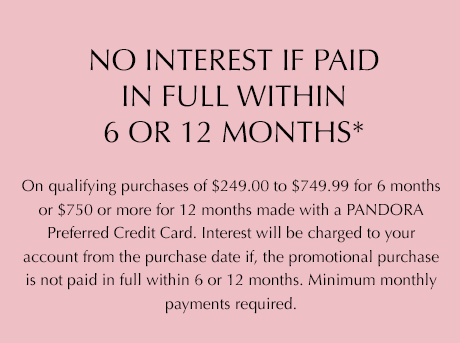 No interest if paid in full within 6 or 12 months* on qualifying purchases of $249.99 to $749.00 for 6 months or $750 or more for 12 months made with a PANDORA preferred credit card. Interest will be charged to your account from the purchase date if the promotional purchase is not paid in full within 6 or 12 months. Minimum monthly payments required.