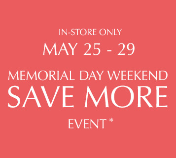 IN-STORE ONLY. MAY 23-26. MEMORIAL DAY WEEKEND. SAVE MORE EVENT*. BUY $125, SAVE $25. BUY $300, SAVE $75. BUY $500, SAVE $150. FIND A STORE.