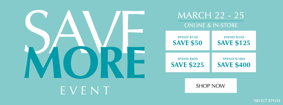 March 22 - April 25. Online & In-Store. Save More Event.