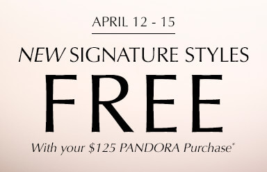 April 12 - 15. Online & In-Store. Free New Signature Styles with your $125 PANDORA purchase.