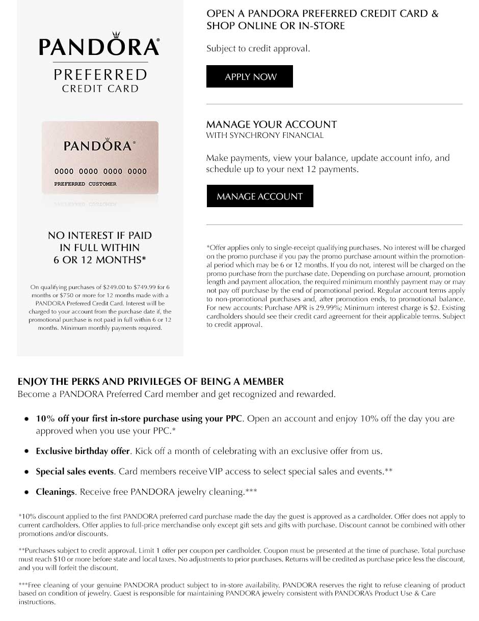PANDORA preferred credit card. No interest if paid in full within 6 or 12 months* on qualifying purchases of $249.99 or $749.00 for 6 months or $750 or more for 12 months made with a PANDORA preferred credit card. Interest will be charged to your account from the purchase date if the promotional purchase is not paid in full within 6 or 12 months. Minimum monthly payments required. *Offer applies only to single-receipt qualifying purchases. No interest will be charged on the promo purchase if you pay the promo purchase amount within the promotional period which may be 6 or 12 months. If you do not, interest will be charged on the promo purchase from the purchase date. Depending on purchase amount, promotion length and payment allocation, the required minimum monthly payment may or may not pay off purchase by the end of promotional period. Regular account terms apply to non-promotional purchases and, after promotion ends, to promotional balance. For new accounts: Purchase APR is 29.99%; minimum interest charge is $2. Existing cardholders should see their credit card agreement for their applicable terms. Subject to credit approval.